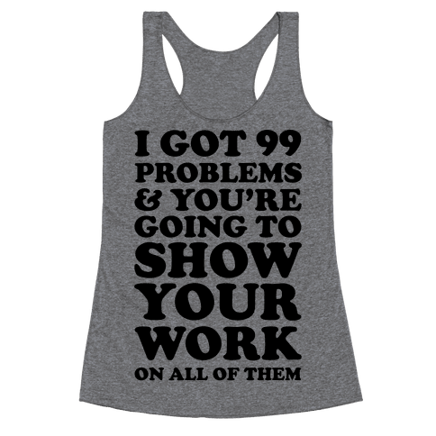I Got 99 Problems And You're Going To Show Your Work On All Of Them Racerback Tank Top