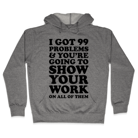 I Got 99 Problems And You're Going To Show Your Work On All Of Them Hooded Sweatshirt