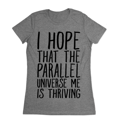 I Hope That The Parallel Universe Me Is Thriving Womens T-Shirt