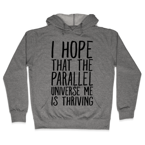 I Hope That The Parallel Universe Me Is Thriving Hooded Sweatshirt