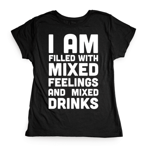 I Am Filled With Mixed Feelings and Mixed Drinks Womens T-Shirt