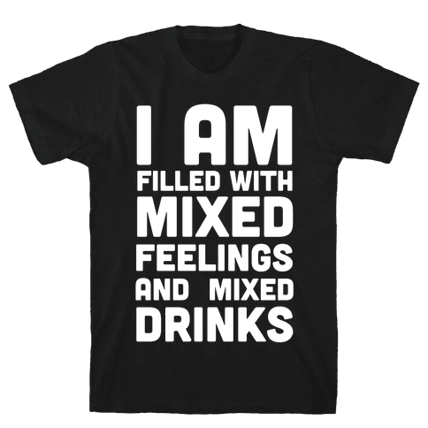 I Am Filled With Mixed Feelings and Mixed Drinks Mens T-Shirt