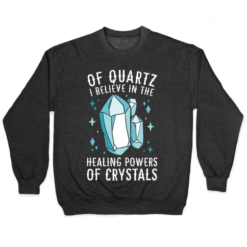 Of Quartz I Believe In The Healing Powers Of Crystals Pullover