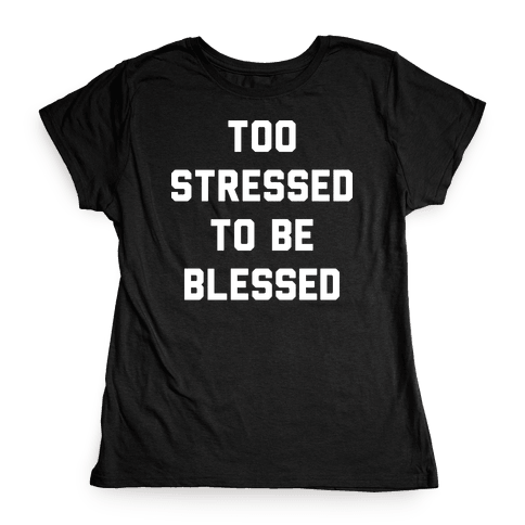 Too Stressed To Be Blessed Womens T-Shirt