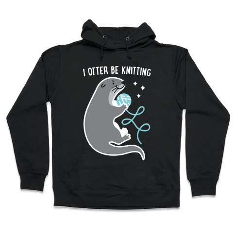 I Otter Be Knitting Hooded Sweatshirt
