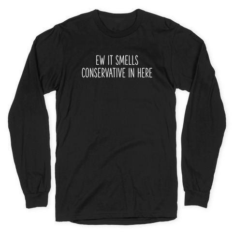 Ew It Smells Conservative In Here Long Sleeve T-Shirt