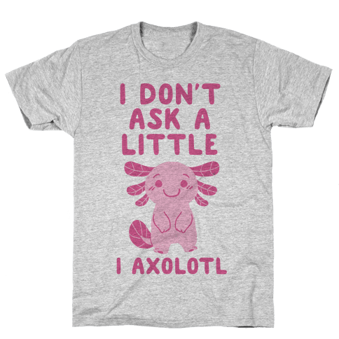 I Don't Ask a Little, I Axolotl Mens T-Shirt