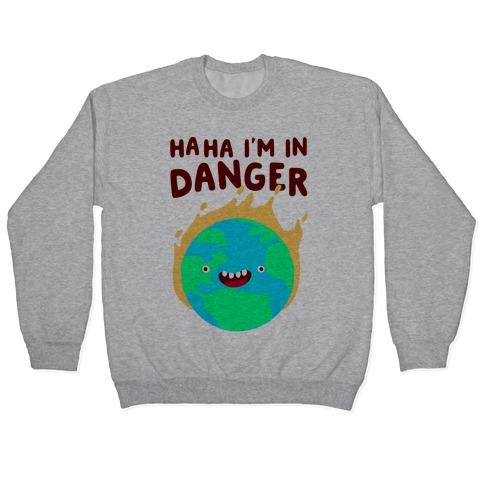 Ha ha I'm in Danger Earth Pullover