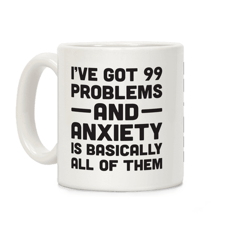 I've Got 99 Problems And Anxiety Is Basically All Of Them Coffee Mug
