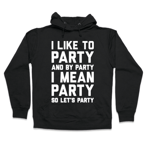 I Like To Party And By Party I Mean Party Hooded Sweatshirt