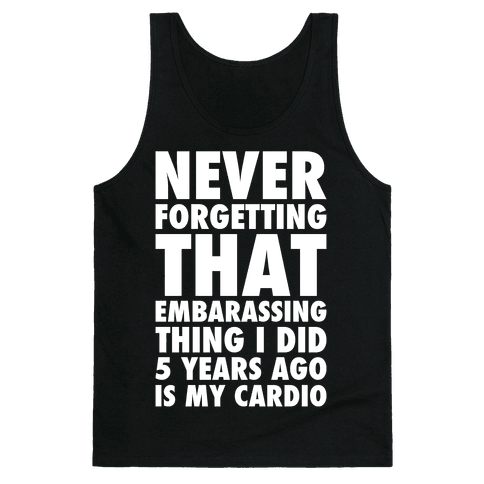 Never Forgetting That Embarrassing Thing I Did 5 Years Ago Is My Cardio White Print Tank Top