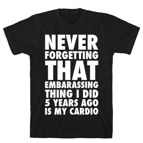 Never Forgetting That Embarrassing Thing I Did 5 Years Ago Is My Cardio White Print Mens/Unisex T-Shirt