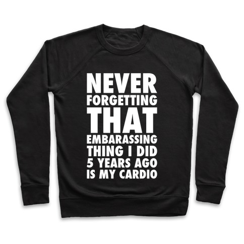 Never Forgetting That Embarrassing Thing I Did 5 Years Ago Is My Cardio White Print Pullover