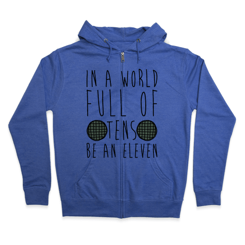 In a World Full of Tens Be an Eleven Parody Zip Hoodie