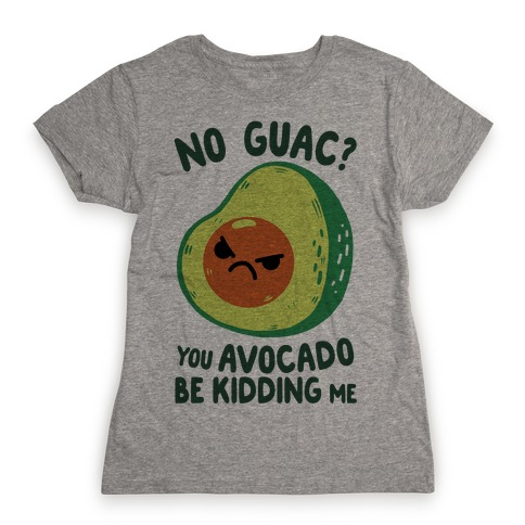 You Avocado Be Kidding Me Womens T-Shirt