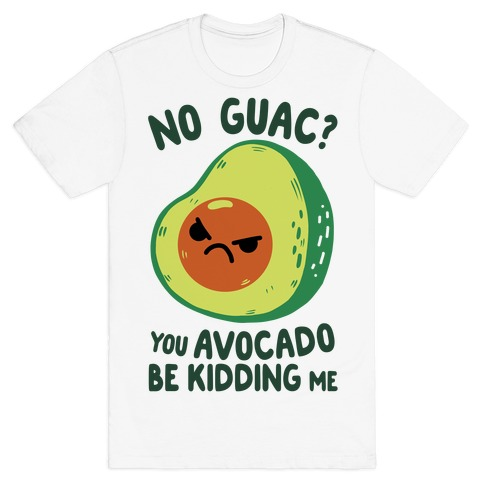 You Avocado Be Kidding Me T-Shirt