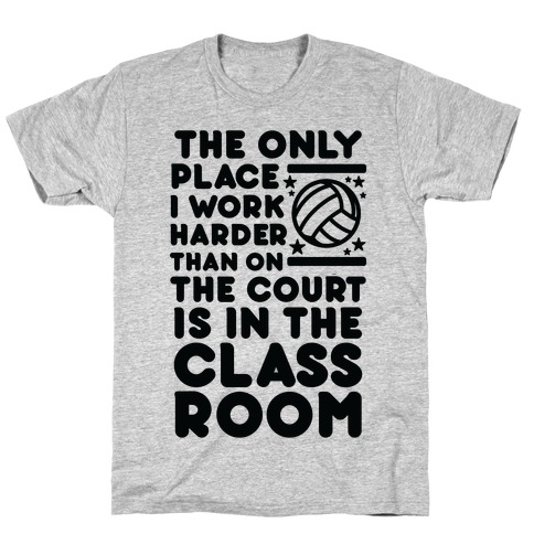 The Only Place I work Harder Than On the Court is in the Class Room Volleyball T-Shirt