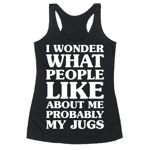 I Wonder What People Like About Me Probably My Jugs Racerback Tank Top