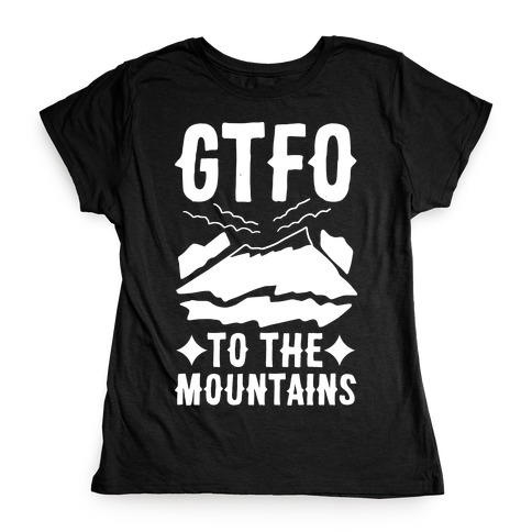GTFO to the Mountains Womens T-Shirt