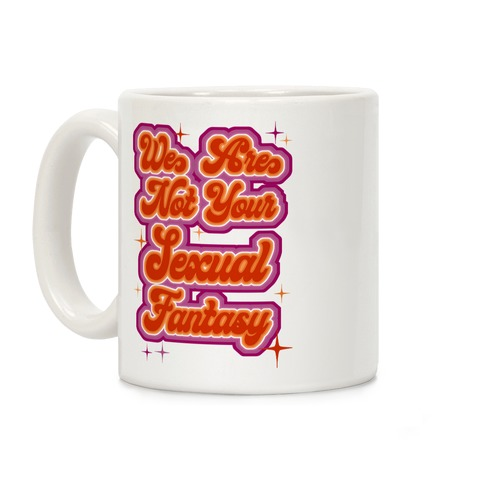 We Are Not Your Sexual Fantasy Coffee Mug
