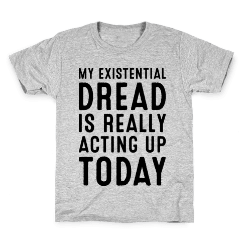 My Existential Dread Is Really Acting Up Today  Kids T-Shirt