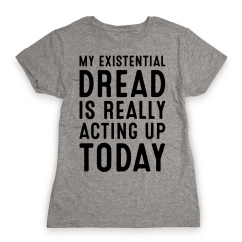 My Existential Dread Is Really Acting Up Today  Womens T-Shirt