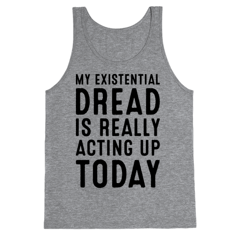My Existential Dread Is Really Acting Up Today  Tank Top