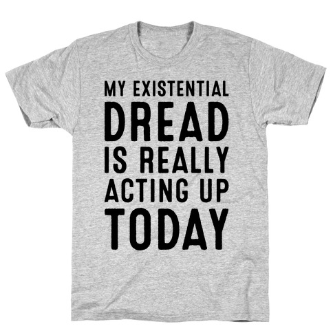 My Existential Dread Is Really Acting Up Today T-Shirt