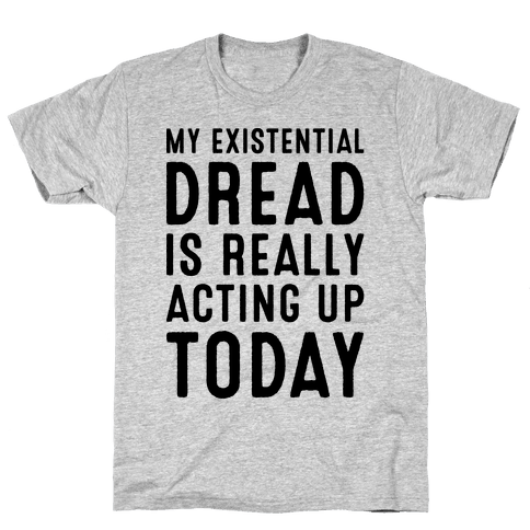 My Existential Dread Is Really Acting Up Today  Mens T-Shirt