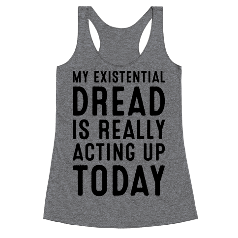 My Existential Dread Is Really Acting Up Today  Racerback Tank Top