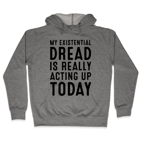 My Existential Dread Is Really Acting Up Today  Hooded Sweatshirt