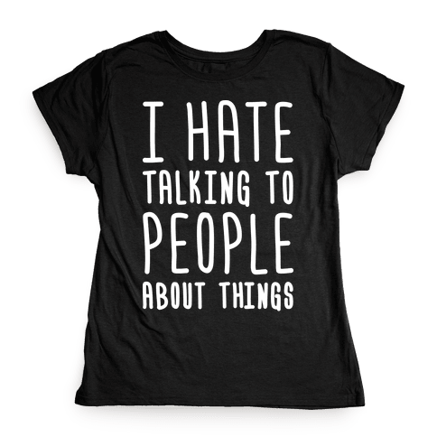 I Hate Talking To People About Things Womens T-Shirt