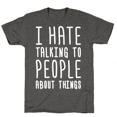 I Hate Talking To People About Things T-Shirt
