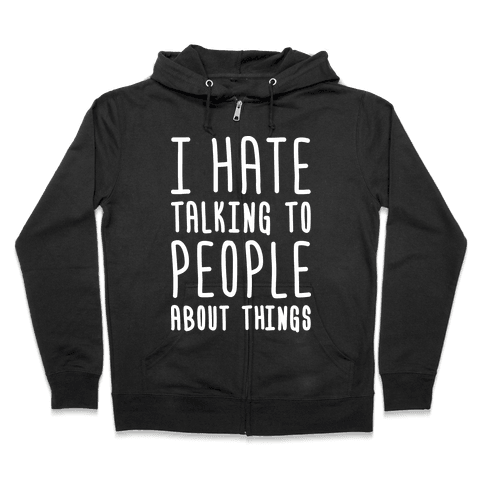 I Hate Talking To People About Things Zip Hoodie