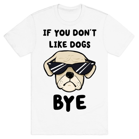 If You Don't Like Dogs, Bye Mens/Unisex T-Shirt