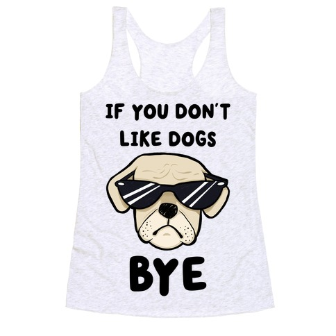 If You Don't Like Dogs, Bye Racerback Tank Top