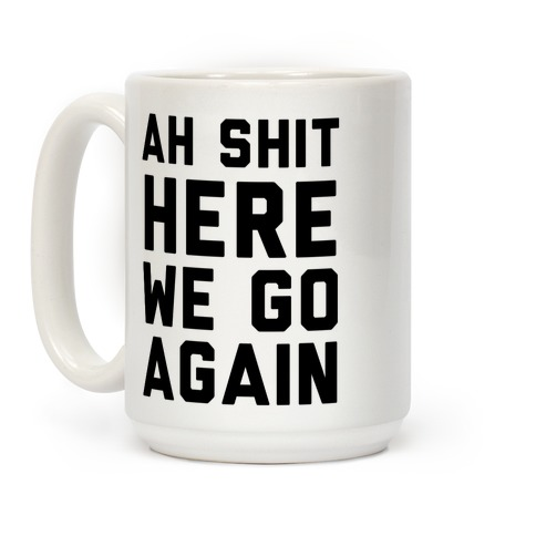 Ah Shit, Here We Go Again Coffee Mug