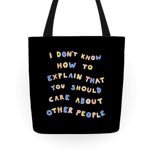 I Don't Know How To Explain That You Should Care About Other People Tote