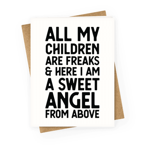 All My Children are Freaks and Here I Am a Sweet Angel From Above Greeting Card