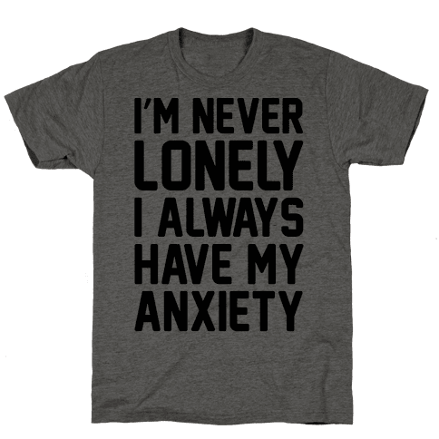 I'm Never Lonely I Always Have My Anxiety Mens T-Shirt