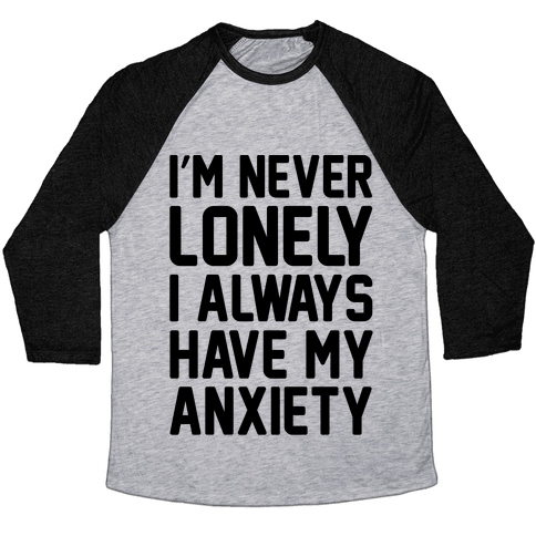 I'm Never Lonely I Always Have My Anxiety Baseball Tee