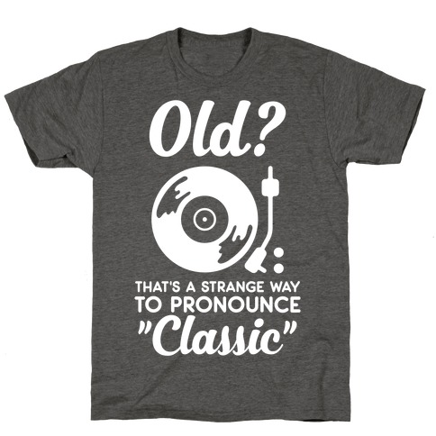 "Old? That's a strange way to pronounce ""Classic"" T-Shirt"