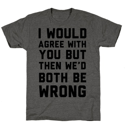 I Would Agree With You, But Then We'd Both Be Wrong T-Shirt
