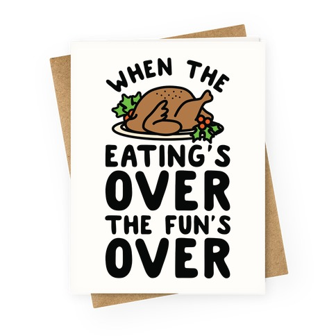 When the Eating's Over the Fun's Over Greeting Card