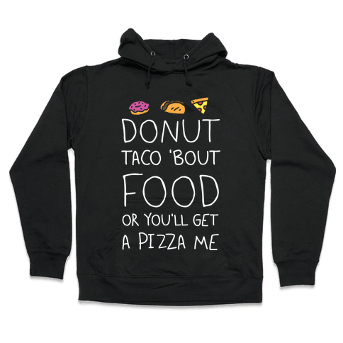 Donut Taco Bout Food Or You'll Get A Pizza Me Hooded Sweatshirt