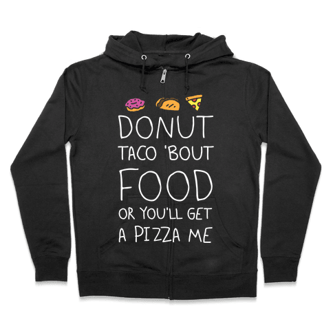 Donut Taco Bout Food Or You'll Get A Pizza Me Zip Hoodie