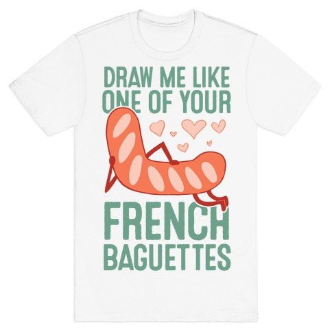 Draw Me Like One Of Your French Baguettes T-Shirt