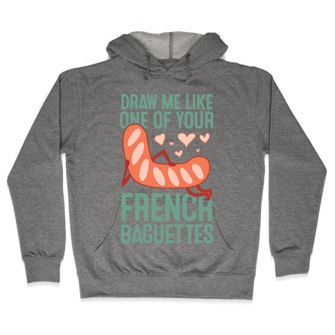 Draw Me Like One Of Your French Baguettes Hooded Sweatshirt