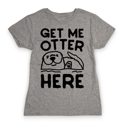 Get Me Otter Here Womens T-Shirt