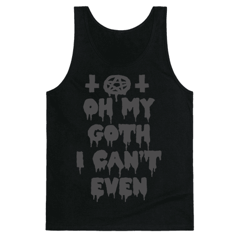 Oh My Goth I Can't Even Tank Top